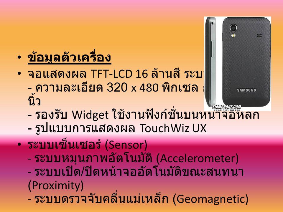 ข้อมูลตัวเครื่อง จอแสดงผล TFT-LCD 16 ล้านสี ระบบสัมผัส - ความละเอียด 320 x 480 พิกเซล กว้าง 3.5 นิ้ว - รองรับ Widget ใช้งานฟังก์ชั่นบนหน้าจอหลัก - รูปแบบการแสดงผล TouchWiz UX ระบบเซ็นเซอร์ (Sensor) - ระบบหมุนภาพอัตโนมัติ (Accelerometer) - ระบบเปิด / ปิดหน้าจออัตโนมัติขณะสนทนา (Proximity) - ระบบตรวจจับคลื่นแม่เหล็ก (Geomagnetic)