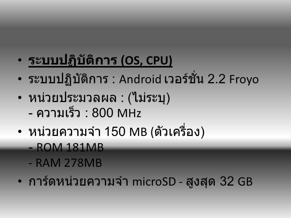 ระบบปฏิบัติการ (OS, CPU) ระบบปฏิบัติการ : Android เวอร์ชั่น 2.2 Froyo หน่วยประมวลผล : ( ไม่ระบุ ) - ความเร็ว : 800 MHz หน่วยความจำ 150 MB ( ตัวเครื่อง ) - ROM 181MB - RAM 278MB การ์ดหน่วยความจำ microSD - สูงสุด 32 GB