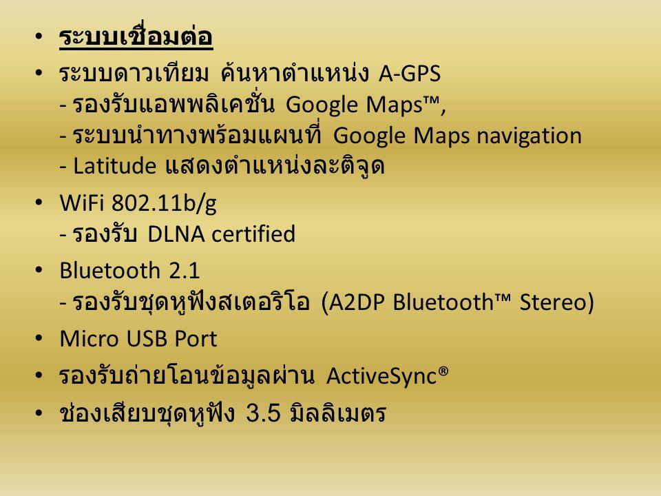ระบบเชื่อมต่อ ระบบดาวเทียม ค้นหาตำแหน่ง A-GPS - รองรับแอพพลิเคชั่น Google Maps™, - ระบบนำทางพร้อมแผนที่ Google Maps navigation - Latitude แสดงตำแหน่งละติจูด WiFi 802.11b/g - รองรับ DLNA certified Bluetooth 2.1 - รองรับชุดหูฟังสเตอริโอ (A2DP Bluetooth™ Stereo) Micro USB Port รองรับถ่ายโอนข้อมูลผ่าน ActiveSync® ช่องเสียบชุดหูฟัง 3.5 มิลลิเมตร