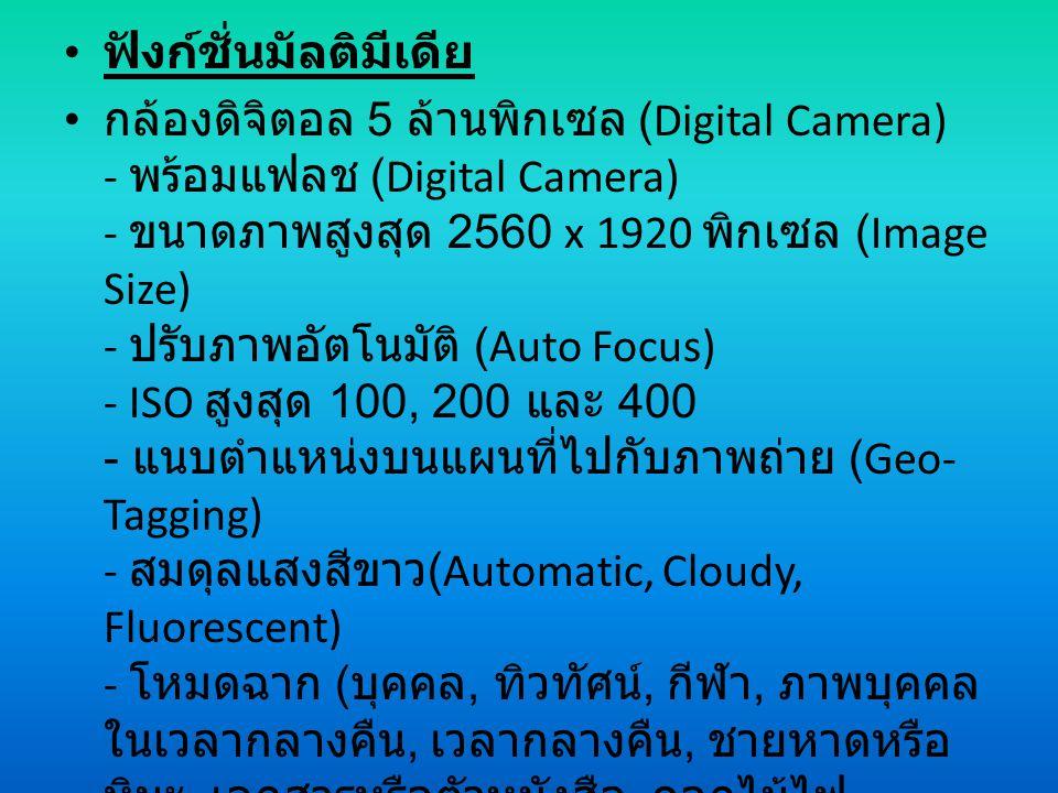 ฟังก์ชั่นมัลติมีเดีย กล้องดิจิตอล 5 ล้านพิกเซล (Digital Camera) - พร้อมแฟลช (Digital Camera) - ขนาดภาพสูงสุด 2560 x 1920 พิกเซล (Image Size) - ปรับภาพอัตโนมัติ (Auto Focus) - ISO สูงสุด 100, 200 และ 400 - แนบตำแหน่งบนแผนที่ไปกับภาพถ่าย (Geo- Tagging) - สมดุลแสงสีขาว (Automatic, Cloudy, Fluorescent) - โหมดฉาก ( บุคคล, ทิวทัศน์, กีฬา, ภาพบุคคล ในเวลากลางคืน, เวลากลางคืน, ชายหาดหรือ หิมะ, เอกสารหรือตัวหนังสือ, ดอกไม้ไฟ, ถ่ายภาพย้อนแสง, ถ่ายภาพในร่ม หรือ งาน ปาร์ตี้, พระอาทิตย์ ขึ้น - ตก )