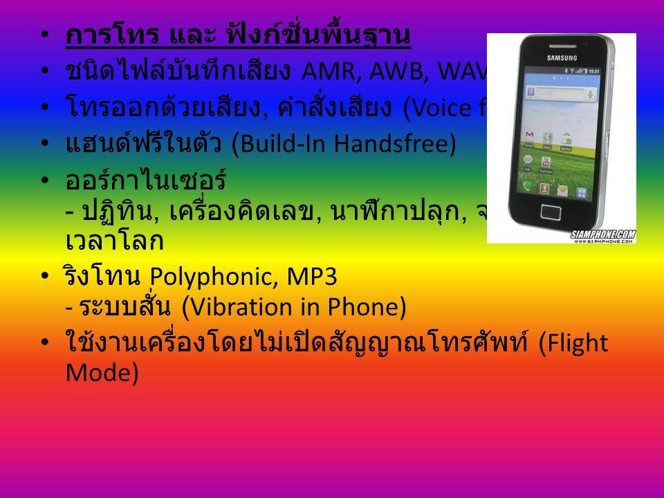 การโทร และ ฟังก์ชั่นพื้นฐาน ชนิดไฟล์บันทึกเสียง AMR, AWB, WAV โทรออกด้วยเสียง, คำสั่งเสียง (Voice function) แฮนด์ฟรีในตัว (Build-In Handsfree) ออร์กาไนเซอร์ - ปฏิทิน, เครื่องคิดเลข, นาฬิกาปลุก, จดบันทึก, เวลาโลก ริงโทน Polyphonic, MP3 - ระบบสั่น (Vibration in Phone) ใช้งานเครื่องโดยไม่เปิดสัญญาณโทรศัพท์ (Flight Mode)