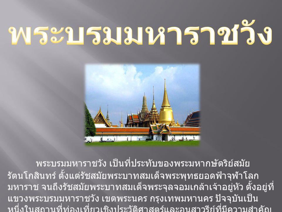 พระบรมมหาราชวัง เป็นที่ประทับของพระมหากษัตริย์สมัย รัตนโกสินทร์ ตั้งแต่รัชสมัยพระบาทสมเด็จพระพุทธยอดฟ้าจุฬาโลก มหาราช จนถึงรัชสมัยพระบาทสมเด็จพระจุลจอ