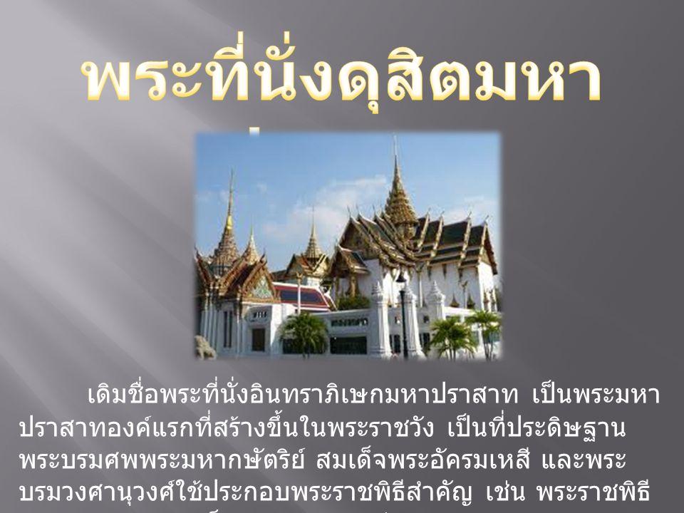 เดิมชื่อพระที่นั่งอินทราภิเษกมหาปราสาท เป็นพระมหา ปราสาทองค์แรกที่สร้างขึ้นในพระราชวัง เป็นที่ประดิษฐาน พระบรมศพพระมหากษัตริย์ สมเด็จพระอัครมเหสี และพ
