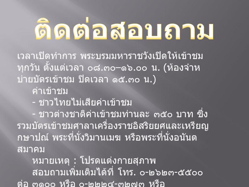 เวลาเปิดทำการ พระบรมมหาราชวังเปิดให้เข้าชม ทุกวัน ตั้งแต่เวลา ๐๘. ๓๐ – ๑๖. ๐๐ น. ( ห้องจำห บ่ายบัตรเข้าชม ปิดเวลา ๑๕. ๓๐ น.) ค่าเข้าชม - ชาวไทยไม่เสีย