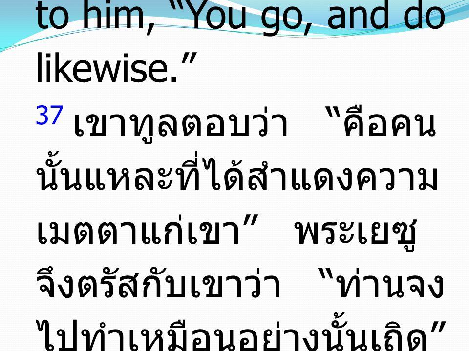 37 He said, The one who showed him mercy. And Jesus said to him, You go, and do likewise. 37 เขาทูลตอบว่า คือคน นั้นแหละที่ได้สำแดงความ เมตตาแก่เขา พระเยซู จึงตรัสกับเขาว่า ท่านจง ไปทำเหมือนอย่างนั้นเถิด
