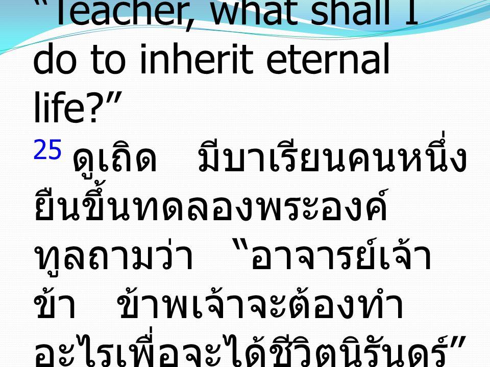 25 And behold, a lawyer stood up to put Him to the test, saying, Teacher, what shall I do to inherit eternal life 25 ดูเถิด มีบาเรียนคนหนึ่ง ยืนขึ้นทดลองพระองค์ ทูลถามว่า อาจารย์เจ้า ข้า ข้าพเจ้าจะต้องทำ อะไรเพื่อจะได้ชีวิตนิรันดร์