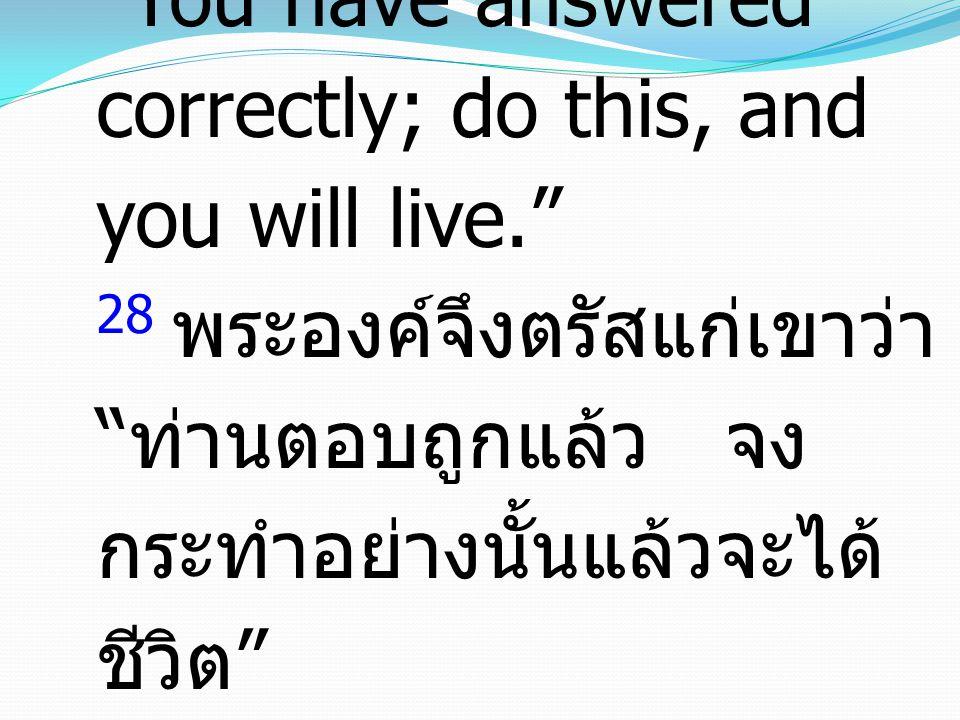 28 And He said to him, You have answered correctly; do this, and you will live. 28 พระองค์จึงตรัสแก่เขาว่า ท่านตอบถูกแล้ว จง กระทำอย่างนั้นแล้วจะได้ ชีวิต