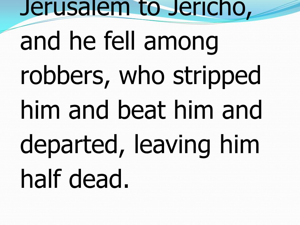 30 Jesus replied, A man was going down from Jerusalem to Jericho, and he fell among robbers, who stripped him and beat him and departed, leaving him half dead.