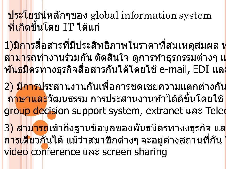 ประโยชน์หลักๆของ global information system ที่เกิดขึ้นโดย IT ได้แก่ 1) มีการสื่อสารที่มีประสิทธิภาพในราคาที่สมเหตุสมผล ทำให้ผู้ร่วมงานที่อยู่ไกลกัน สามารถทำงานร่วมกัน ตัดสินใจ ดูการทำธุรกรรมต่างๆ และ ดำเนินการควบคุม พันธมิตรทางธุรกิจสื่อสารกันได้โดยใช้ e-mail, EDI และ extranet 2) มีการประสานงานกันเพื่อการชดเชยความแตกต่างกันทางด้านระยะทาง เวลา ภาษาและวัฒนธรรม การประสานงานทำได้ดีขึ้นโดยใช้ groupware software, group decision support system, extranet และ Teleconference devices 3) สามารถเข้าถึงฐานข้อมูลของพันธมิตรทางงธุรกิจ และ สามารถทำงานในโครง การเดียวกันได้ แม้ว่าสมาชิกต่างๆ จะอยู่ต่างสถานที่กัน โดยทำผ่านทาง video conference และ screen sharing