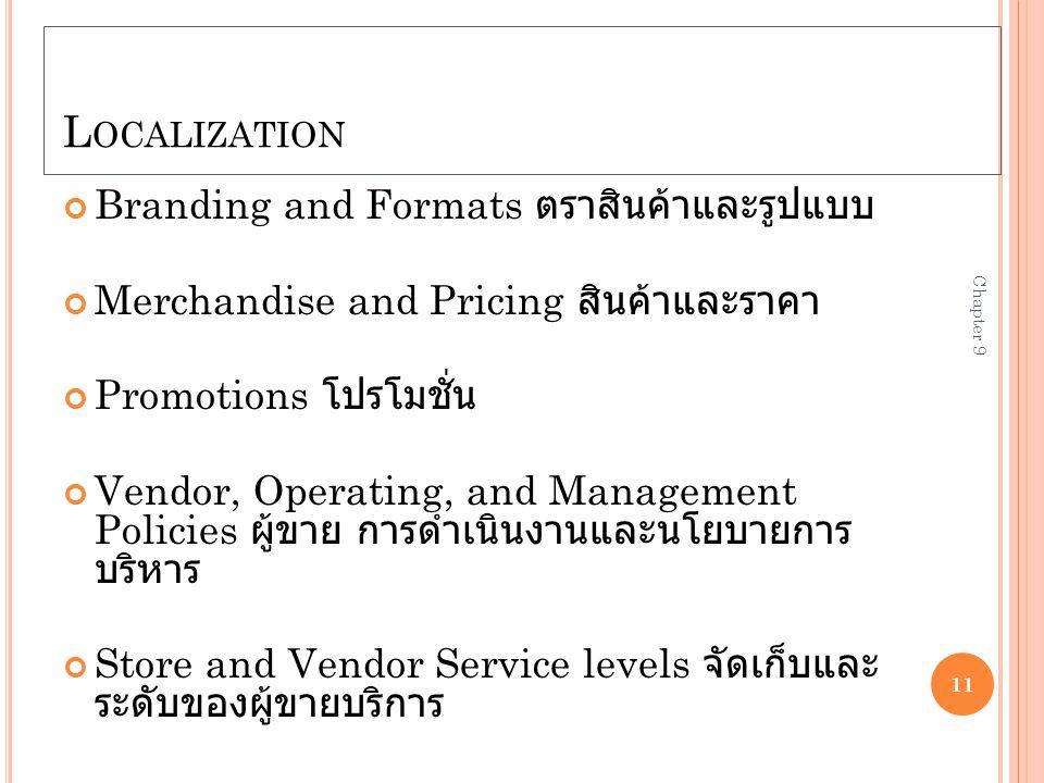 L OCALIZATION Branding and Formats ตราสินค้าและรูปแบบ Merchandise and Pricing สินค้าและราคา Promotions โปรโมชั่น Vendor, Operating, and Management Policies ผู้ขาย การดำเนินงานและนโยบายการ บริหาร Store and Vendor Service levels จัดเก็บและ ระดับของผู้ขายบริการ 11 Chapter 9