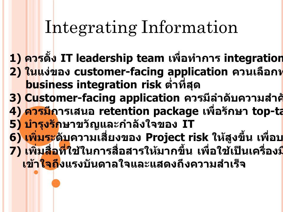 Integrating Information 1) ควรตั้ง IT leadership team เพื่อทำการ integration โดยตรง 2) ในแง่ของ customer-facing application ควนเลือกทางเลือกที่มี business integration risk ต่ำที่สุด 3) Customer-facing application ควรมีลำดับความสำคัญสูงกว่า back-office application 4) ควรมีการเสนอ retention package เพื่อรักษา top-talent IT เอาไว้ในองค์กร 5) บำรุงรักษาขวัญและกำลังใจของ IT 6) เพิ่มระดับความเสี่ยงของ Project risk ให้สูงขึ้น เพื่อบรรลุ business integration goal 7) เพิ่มสื่อที่ใช้ในการสื่อสารให้มากขึ้น เพื่อใช้เป็นเครื่องมือทำความ เข้าใจถึงแรงบันดาลใจและแสดงถึงความสำเร็จ