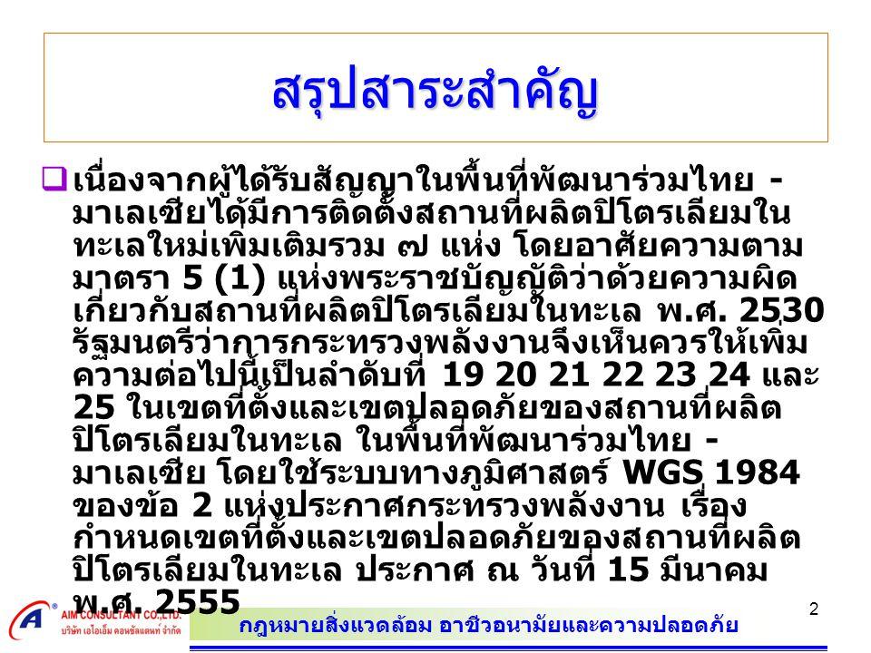 กฎหมายสิ่งแวดล้อม อาชีวอนามัยและความปลอดภัย 2 สรุปสาระสำคัญ  เนื่องจากผู้ได้รับสัญญาในพื้นที่พัฒนาร่วมไทย - มาเลเซียได้มีการติดตั้งสถานที่ผลิตปิโตรเลียมใน ทะเลใหม่เพิ่มเติมรวม ๗ แห่ง โดยอาศัยความตาม มาตรา 5 (1) แห่งพระราชบัญญัติว่าด้วยความผิด เกี่ยวกับสถานที่ผลิตปิโตรเลียมในทะเล พ.