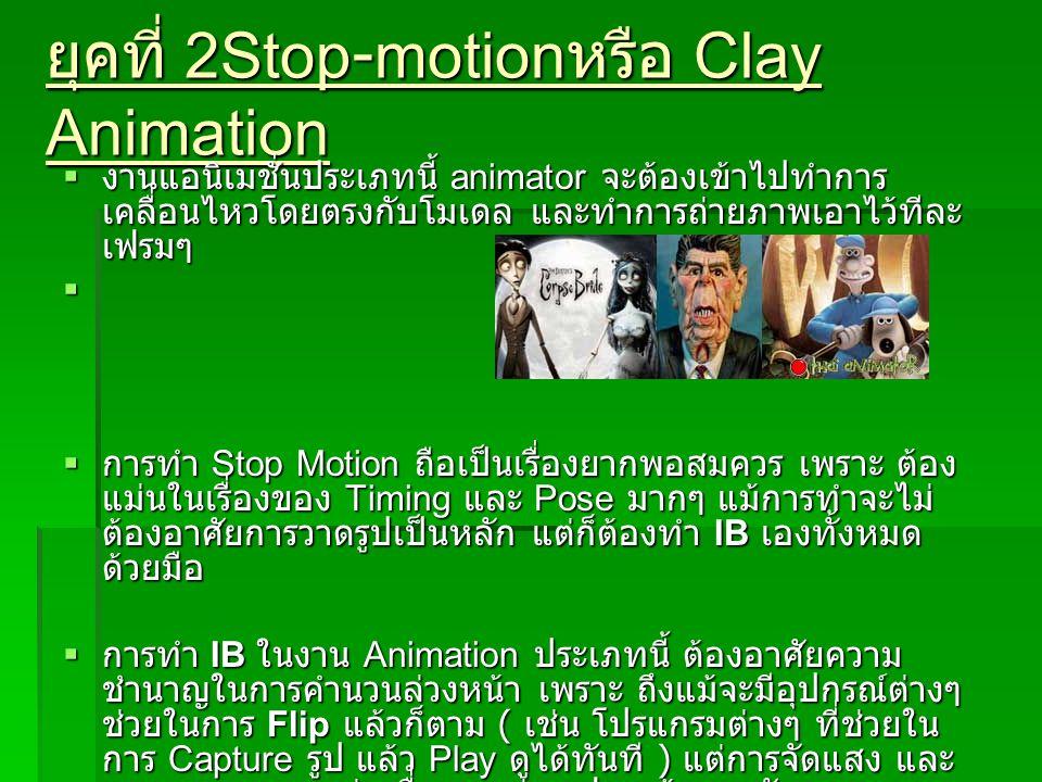 ยุคที่ 2Stop-motion หรือ Clay Animation  งานแอนิเมชั่นประเภทนี้ animator จะต้องเข้าไปทำการ เคลื่อนไหวโดยตรงกับโมเดล และทำการถ่ายภาพเอาไว้ทีละ เฟรมๆ 