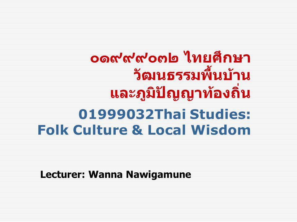 ๐๑๙๙๙๐๓๒ ไทยศึกษา วัฒนธรรมพื้นบ้าน และภูมิปัญญาท้องถิ่น 01999032Thai Studies: Folk Culture & Local Wisdom Lecturer: Wanna Nawigamune