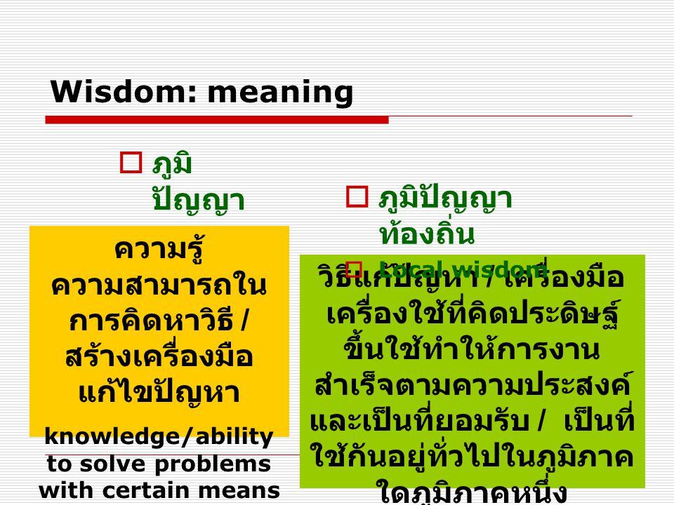 Wisdom: meaning  ภูมิ ปัญญา  wisdom ความรู้ ความสามารถใน การคิดหาวิธี / สร้างเครื่องมือ แก้ไขปัญหา knowledge/ability to solve problems with certain means วิธีแก้ปัญหา / เครื่องมือ เครื่องใช้ที่คิดประดิษฐ์ ขึ้นใช้ทำให้การงาน สำเร็จตามความประสงค์ และเป็นที่ยอมรับ / เป็นที่ ใช้กันอยู่ทั่วไปในภูมิภาค ใดภูมิภาคหนึ่ง knowledge discovered/acquired by local people  ภูมิปัญญา ท้องถิ่น  Local wisdom