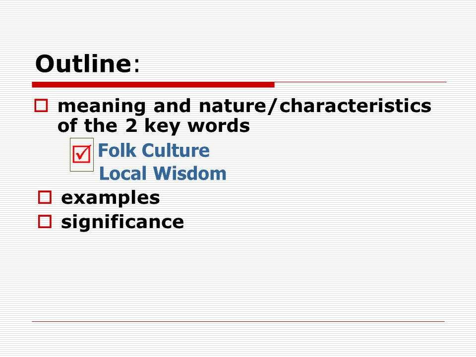 Outline:  meaning and nature/characteristics of the 2 key words Folk Culture Local Wisdom  examples  significance 