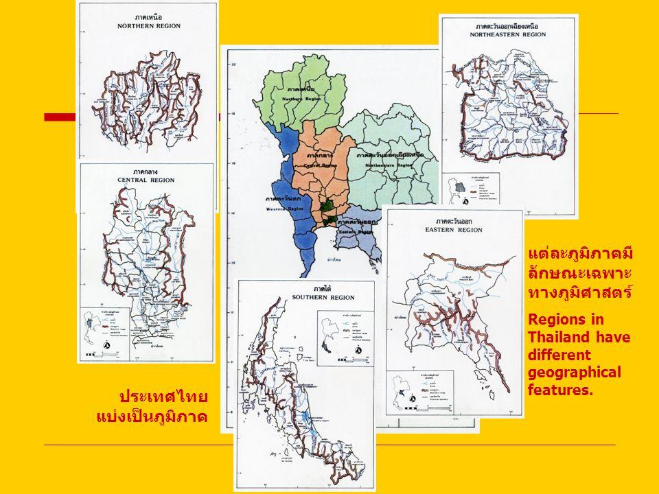 ประเทศไทย แบ่งเป็นภูมิภาค แต่ละภูมิภาคมี ลักษณะเฉพาะ ทางภูมิศาสตร์ Regions in Thailand have different geographical features.