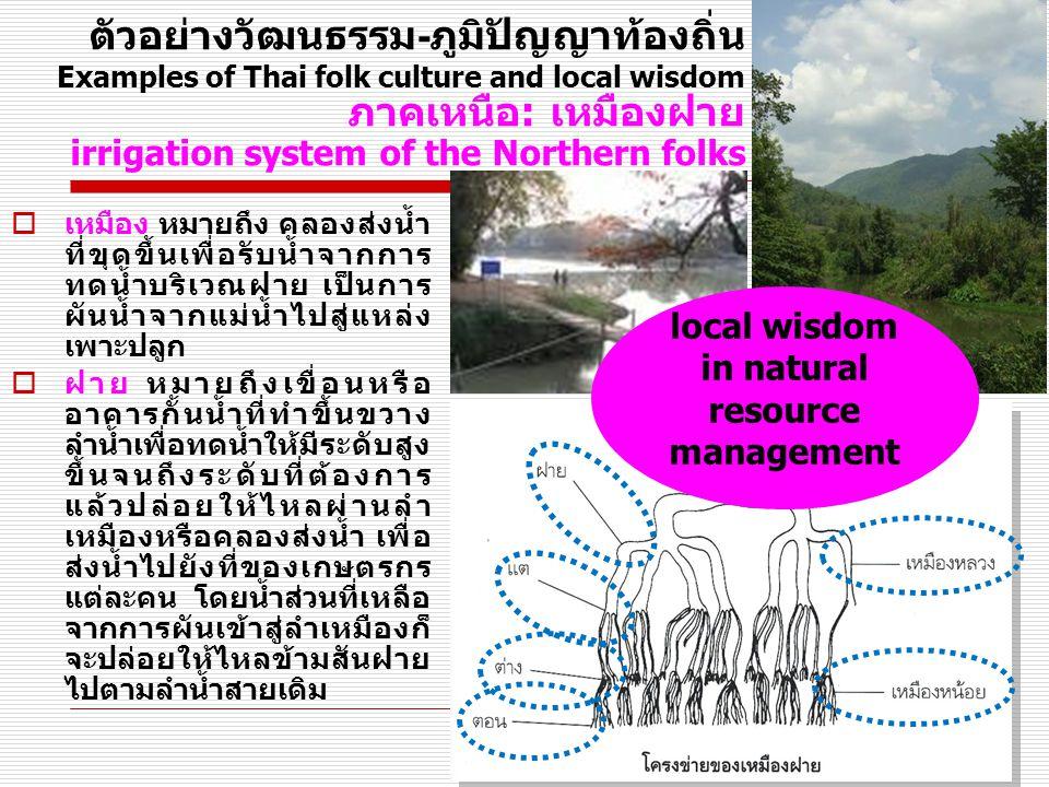 ตัวอย่างวัฒนธรรม - ภูมิปัญญาท้องถิ่น Examples of Thai folk culture and local wisdom ภาคเหนือ: เหมืองฝาย irrigation system of the Northern folks  เหมือง หมายถึง คลองส่งน้ำ ที่ขุดขึ้นเพื่อรับน้ำจากการ ทดน้ำบริเวณฝาย เป็นการ ผันน้ำจากแม่น้ำไปสู่แหล่ง เพาะปลูก  ฝาย หมายถึงเขื่อนหรือ อาคารกั้นน้ำที่ทำขึ้นขวาง ลำน้ำเพื่อทดน้ำให้มีระดับสูง ขึ้นจนถึงระดับที่ต้องการ แล้วปล่อยให้ไหลผ่านลำ เหมืองหรือคลองส่งน้ำ เพื่อ ส่งน้ำไปยังที่ของเกษตรกร แต่ละคน โดยน้ำส่วนที่เหลือ จากการผันเข้าสู่ลำเหมืองก็ จะปล่อยให้ไหลข้ามสันฝาย ไปตามลำน้ำสายเดิม local wisdom in natural resource management