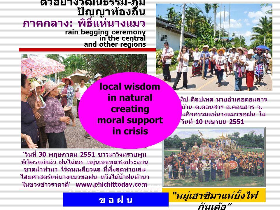 ตัวอย่างวัฒนธรรม - ภูมิ ปัญญาท้องถิ่น ภาคกลาง : พิธีแห่นางแมว rain begging ceremony in the central and other regions 'วันที่ 30 พฤษภาคม 2551 ชาวนาวังทรายพูน พิจิตรแย่แล้ว ฝนไม่ตก อยู่นอกเขตชลประทาน ขาดน้ำทำนา ไร้คนเหลียวแล ที่พึ่งสุดท้ายเล่น ไสยศาสตร์แห่นางแมวขอฝน หวังได้น้ำฝนทำนา ในช่วงข้าวราคาดี' www.phichittoday.com นายประทีป ศิลปเทศ นายอำเภอคอนสาร นำชาวบ้าน ต.คอนสาร อ.คอนสาร จ.