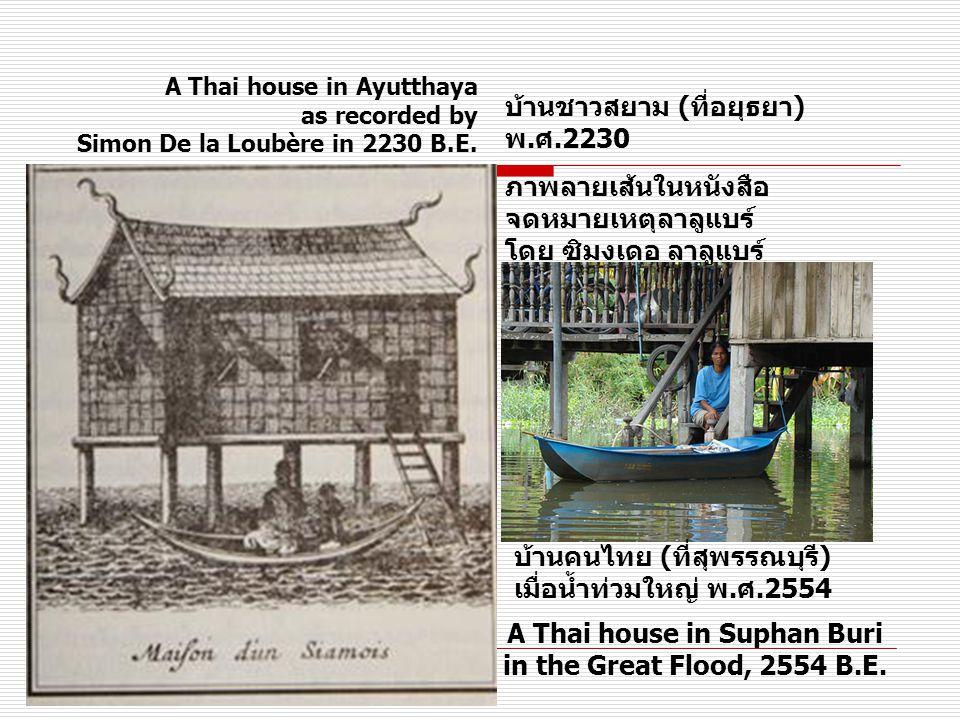 บ้านชาวสยาม (ที่อยุธยา) พ.ศ.2230 ภาพลายเส้นในหนังสือ จดหมายเหตุลาลูแบร์ โดย ซิมงเดอ ลาลูแบร์ บ้านคนไทย (ที่สุพรรณบุรี) เมื่อน้ำท่วมใหญ่ พ.ศ.2554 A Thai house in Ayutthaya as recorded by Simon De la Loubère in 2230 B.E.