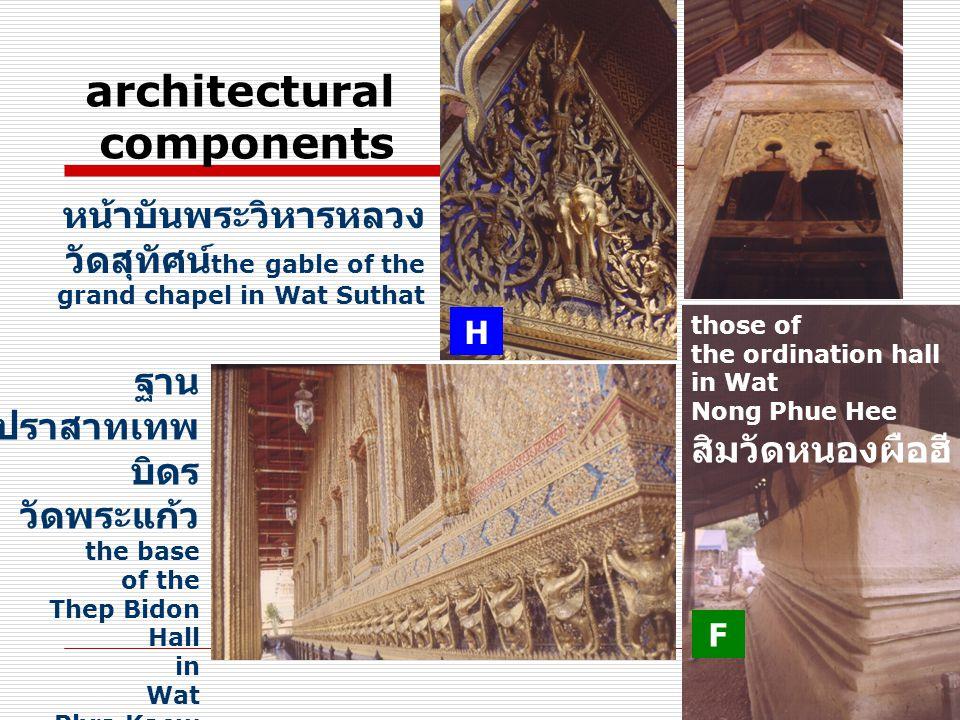 architectural components ฐาน ปราสาทเทพ บิดร วัดพระแก้ว the base of the Thep Bidon Hall in Wat Phra Kaew หน้าบันพระวิหารหลวง วัดสุทัศน์ the gable of the grand chapel in Wat Suthat those of the ordination hall in Wat Nong Phue Hee สิมวัดหนองผือฮี H F