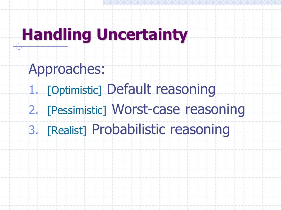 Handling Uncertainty Approaches: 1. [Optimistic] Default reasoning 2. [Pessimistic] Worst-case reasoning 3. [Realist] Probabilistic reasoning