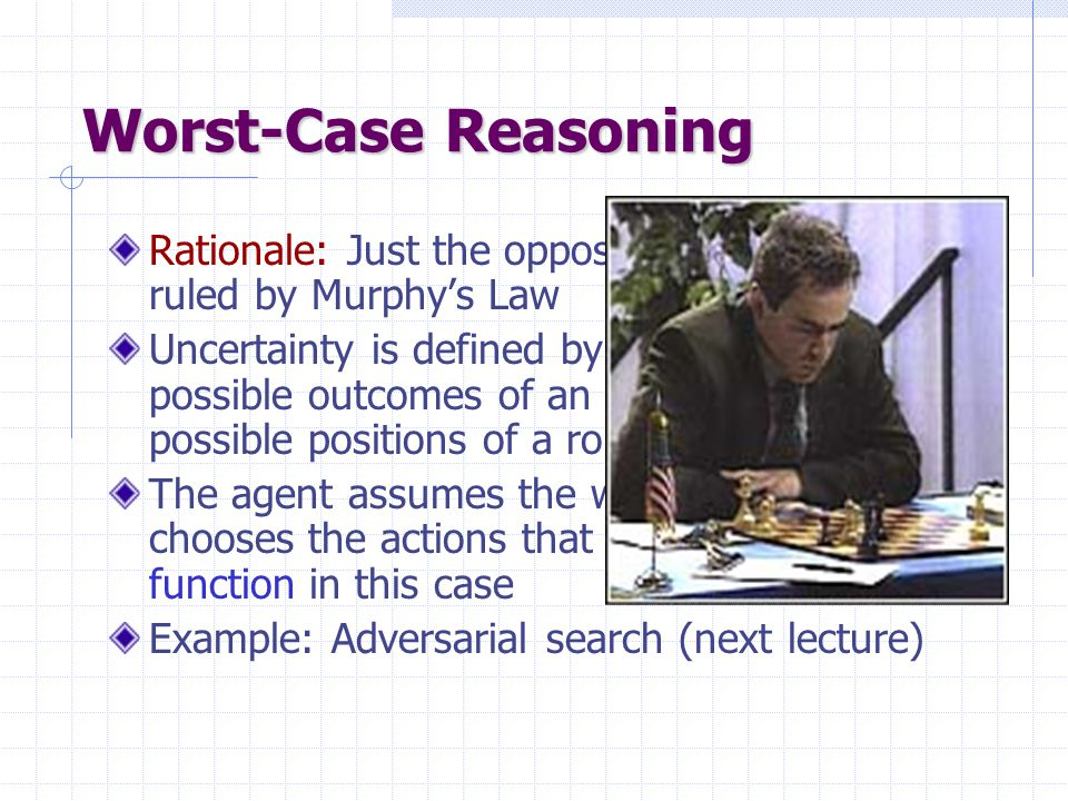 Worst-Case Reasoning Rationale: Just the opposite! The world is ruled by Murphy's Law Uncertainty is defined by sets, e.g., the set possible outcomes