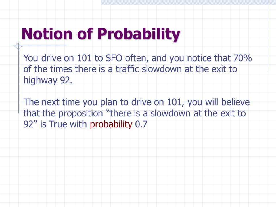 Notion of Probability You drive on 101 to SFO often, and you notice that 70% of the times there is a traffic slowdown at the exit to highway 92.