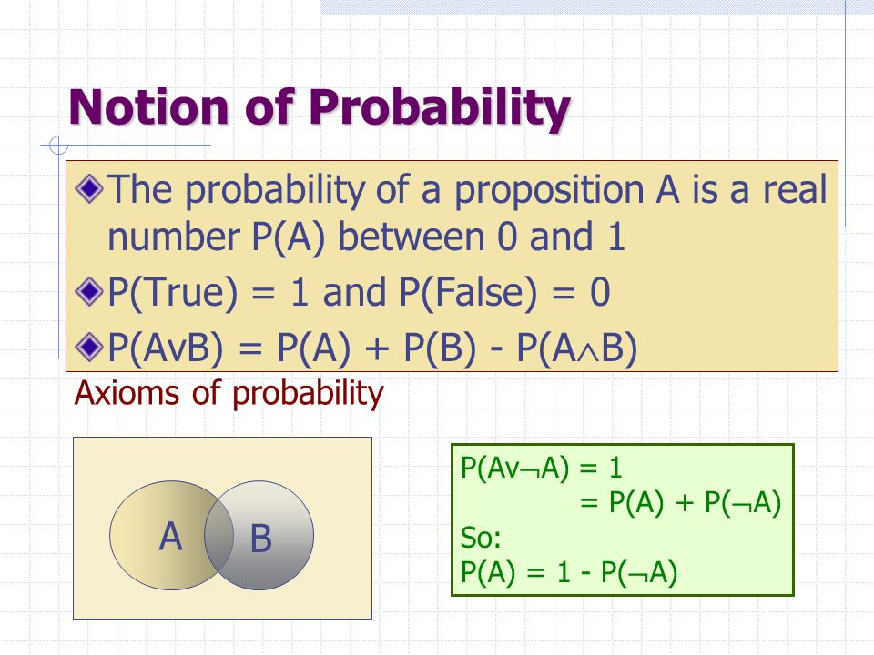 Axioms of probability Notion of Probability The probability of a proposition A is a real number P(A) between 0 and 1 P(True) = 1 and P(False) = 0 P(Av