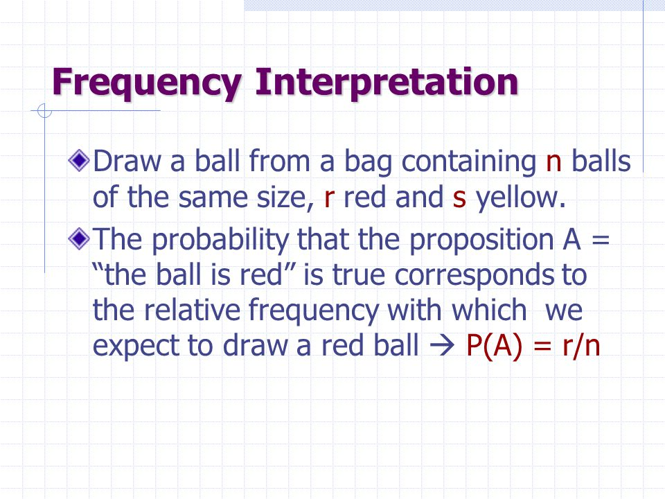 Frequency Interpretation Draw a ball from a bag containing n balls of the same size, r red and s yellow.