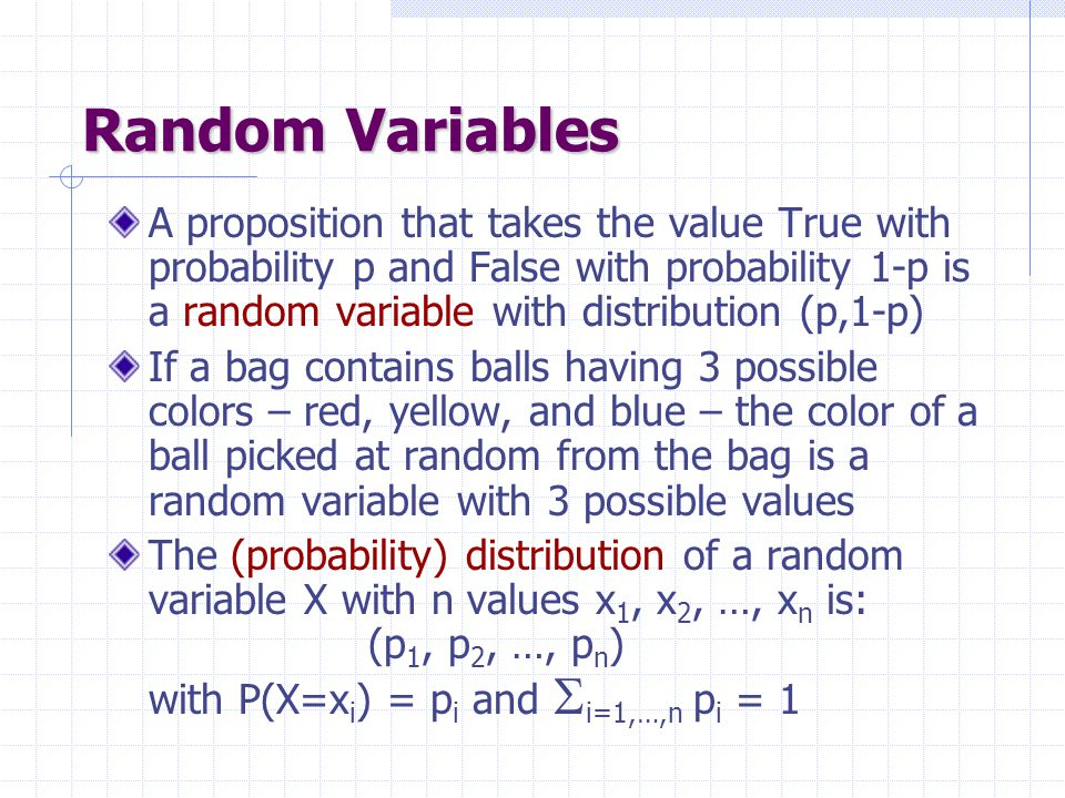 Random Variables A proposition that takes the value True with probability p and False with probability 1-p is a random variable with distribution (p,1-p) If a bag contains balls having 3 possible colors – red, yellow, and blue – the color of a ball picked at random from the bag is a random variable with 3 possible values The (probability) distribution of a random variable X with n values x 1, x 2, …, x n is: (p 1, p 2, …, p n ) with P(X=x i ) = p i and  i=1,…,n p i = 1