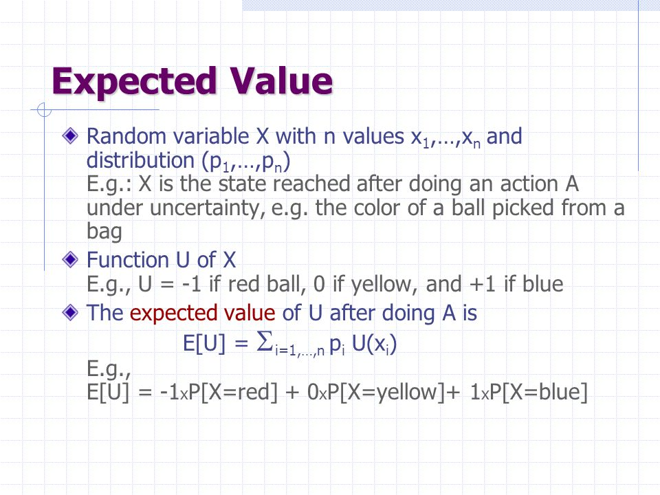 Expected Value Random variable X with n values x 1,…,x n and distribution (p 1,…,p n ) E.g.: X is the state reached after doing an action A under uncertainty, e.g.