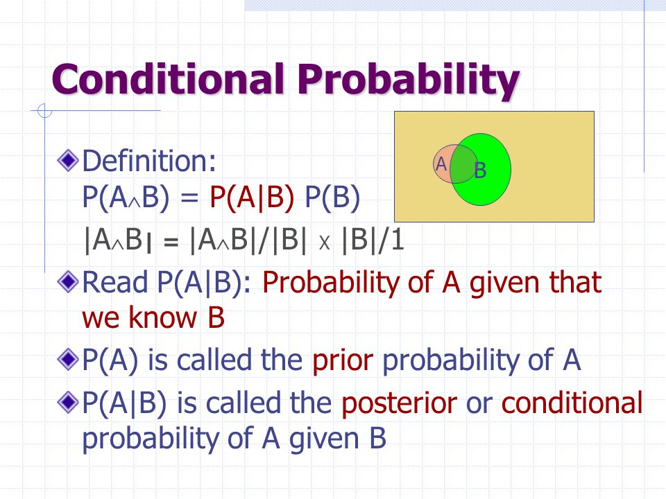 Conditional Probability Definition: P(A  B) = P(A|B) P(B) |A  B | = |A  B|/|B| X |B|/1 Read P(A|B): Probability of A given that we know B P(A) is c