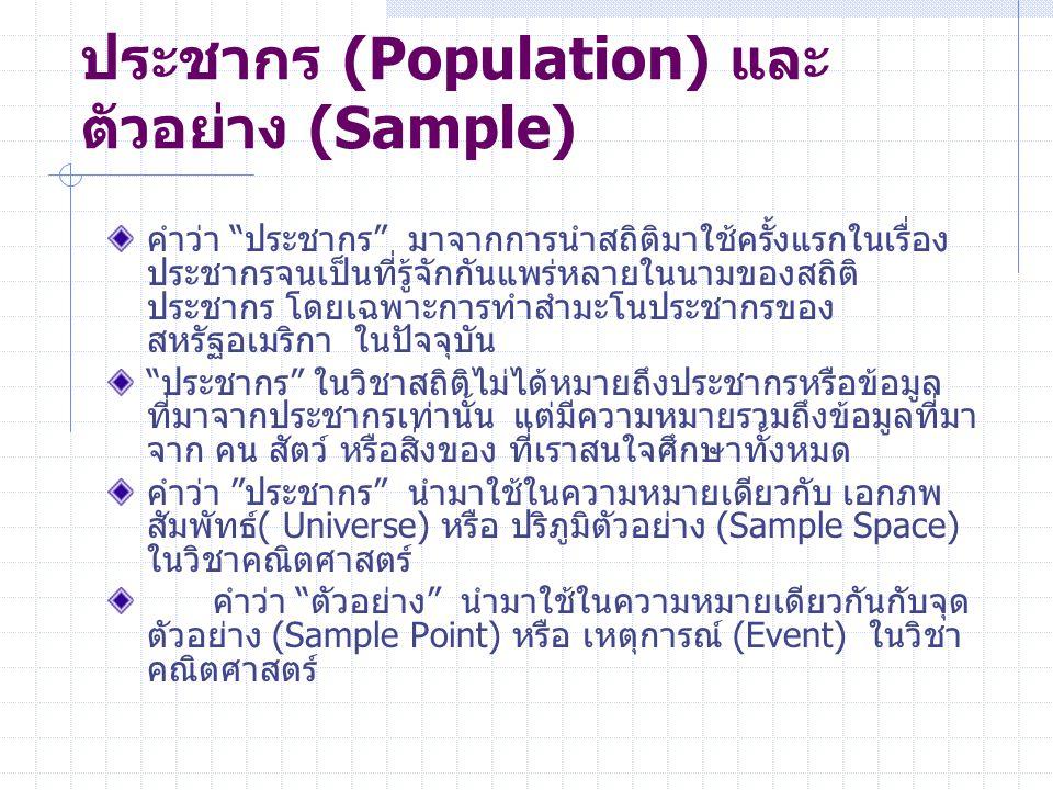 ประชากร (Population) และ ตัวอย่าง (Sample) คำว่า ประชากร มาจากการนำสถิติมาใช้ครั้งแรกในเรื่อง ประชากรจนเป็นที่รู้จักกันแพร่หลายในนามของสถิติ ประชากร โดยเฉพาะการทำสำมะโนประชากรของ สหรัฐอเมริกา ในปัจจุบัน ประชากร ในวิชาสถิติไม่ได้หมายถึงประชากรหรือข้อมูล ที่มาจากประชากรเท่านั้น แต่มีความหมายรวมถึงข้อมูลที่มา จาก คน สัตว์ หรือสิ่งของ ที่เราสนใจศึกษาทั้งหมด คำว่า ประชากร นำมาใช้ในความหมายเดียวกับ เอกภพ สัมพัทธ์( Universe) หรือ ปริภูมิตัวอย่าง (Sample Space) ในวิชาคณิตศาสตร์ คำว่า ตัวอย่าง นำมาใช้ในความหมายเดียวกันกับจุด ตัวอย่าง (Sample Point) หรือ เหตุการณ์ (Event) ในวิชา คณิตศาสตร์