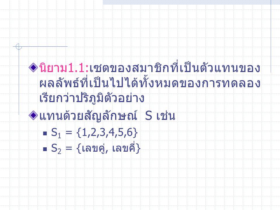 นิยาม1.1:เซตของสมาชิกที่เป็นตัวแทนของ ผลลัพธ์ที่เป็นไปได้ทั้งหมดของการทดลอง เรียกว่าปริภูมิตัวอย่าง แทนด้วยสัญลักษณ์ S เช่น S 1 = {1,2,3,4,5,6} S 2 = {เลขคู่, เลขคี่}