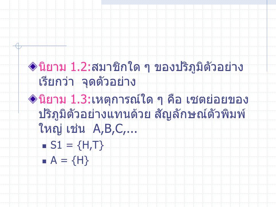 นิยาม 1.2:สมาชิกใด ๆ ของปริภูมิตัวอย่าง เรียกว่า จุดตัวอย่าง นิยาม 1.3:เหตุการณ์ใด ๆ คือ เซตย่อยของ ปริภูมิตัวอย่างแทนด้วย สัญลักษณ์ตัวพิมพ์ ใหญ่ เช่น A,B,C,...