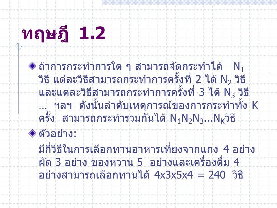 ทฤษฎี 1.2 ถ้าการกระทำการใด ๆ สามารถจัดกระทำได้ N 1 วิธี แต่ละวิธีสามารถกระทำการครั้งที่ 2 ได้ N 2 วิธี และแต่ละวิธีสามารถกระทำการครั้งที่ 3 ได้ N 3 วิธี … ฯลฯ ดังนั้นลำดับเหตุการณ์ของการกระทำทั้ง K ครั้ง สามารถกระทำรวมกันได้ N 1 N 2 N 3...N K วิธี ตัวอย่าง: มีกี่วิธีในการเลือกทานอาหารเที่ยงจากแกง 4 อย่าง ผัด 3 อย่าง ของหวาน 5 อย่างและเครื่องดื่ม 4 อย่างสามารถเลือกทานได้ 4x3x5x4 = 240 วิธี