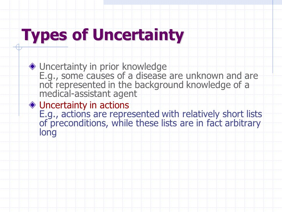 Types of Uncertainty Uncertainty in prior knowledge E.g., some causes of a disease are unknown and are not represented in the background knowledge of