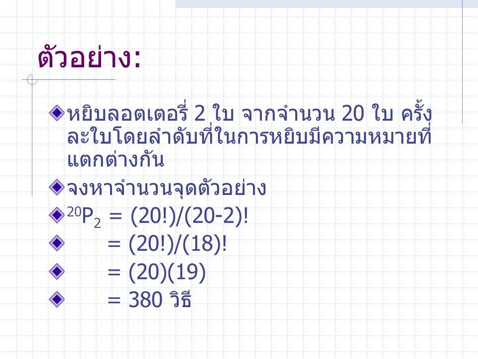 ตัวอย่าง: หยิบลอตเตอรี่ 2 ใบ จากจำนวน 20 ใบ ครั้ง ละใบโดยลำดับที่ในการหยิบมีความหมายที่ แตกต่างกัน จงหาจำนวนจุดตัวอย่าง 20 P 2 = (20!)/(20-2).