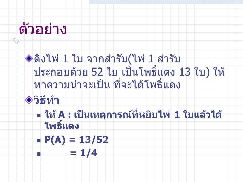 ตัวอย่าง ดึงไพ่ 1 ใบ จากสำรับ(ไพ่ 1 สำรับ ประกอบด้วย 52 ใบ เป็นโพธิ์แดง 13 ใบ) ให้ หาความน่าจะเป็น ที่จะได้โพธิ์แดง วิธีทำ ให้ A : เป็นเหตุการณ์ที่หยิบไพ่ 1 ใบแล้วได้ โพธิ์แดง P(A) = 13/52 = 1/4