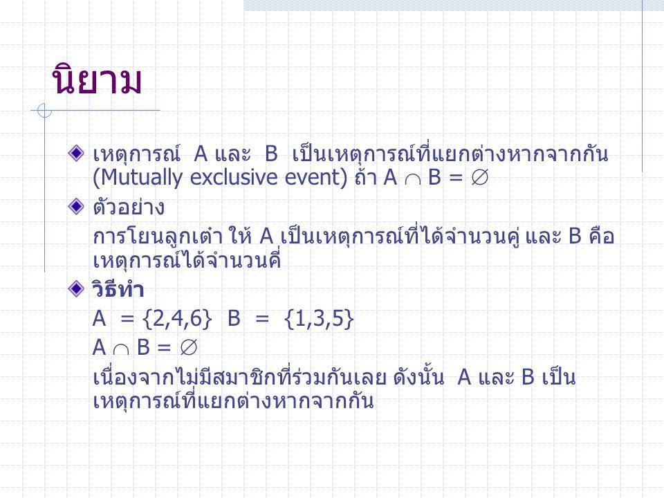 นิยาม เหตุการณ์ A และ B เป็นเหตุการณ์ที่แยกต่างหากจากกัน (Mutually exclusive event) ถ้า A  B =  ตัวอย่าง การโยนลูกเต๋า ให้ A เป็นเหตุการณ์ที่ได้จำนวนคู่ และ B คือ เหตุการณ์ได้จำนวนคี่ วิธีทำ A = {2,4,6} B = {1,3,5} A  B =  เนื่องจากไม่มีสมาชิกที่ร่วมกันเลย ดังนั้น A และ B เป็น เหตุการณ์ที่แยกต่างหากจากกัน