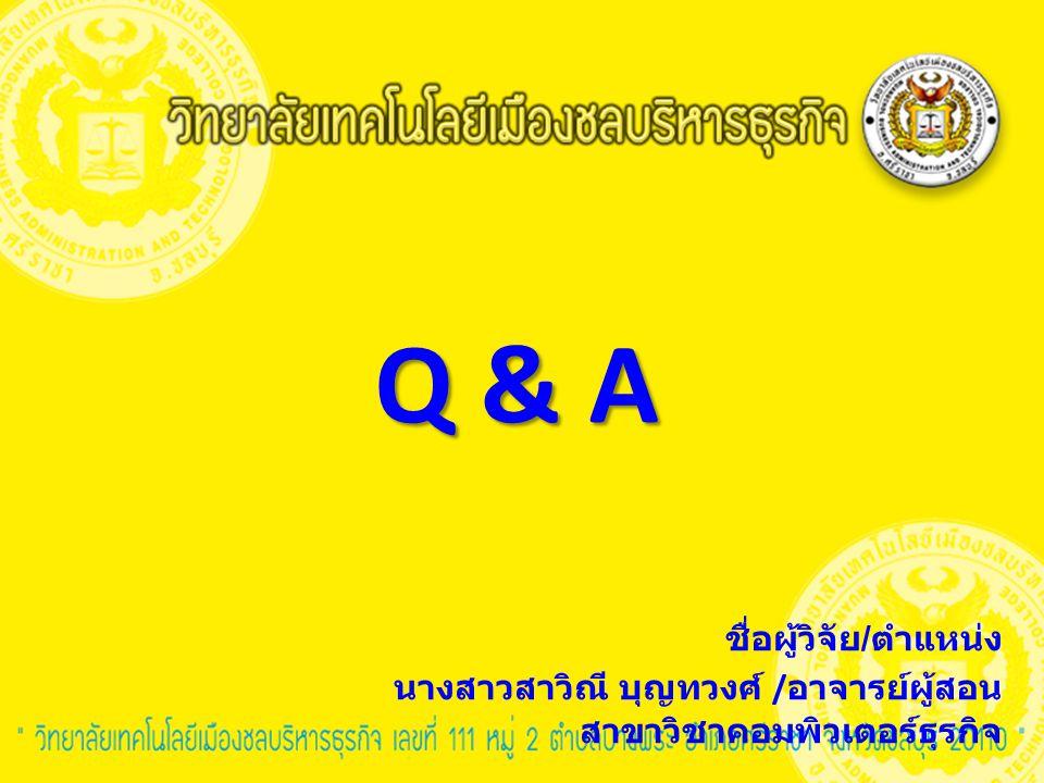 Q & A ชื่อผู้วิจัย / ตำแหน่ง นางสาวสาวิณี บุญทวงศ์ / อาจารย์ผู้สอน สาขาวิชาคอมพิวเตอร์ธุรกิจ