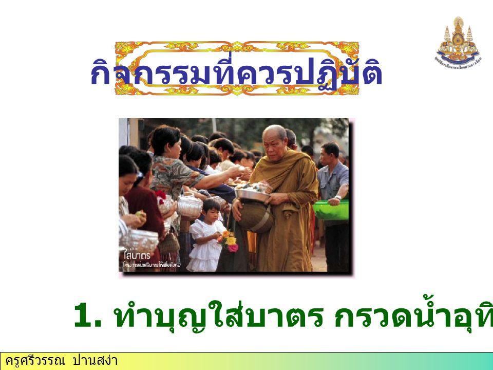 1. ทำบุญใส่บาตร กรวดน้ำอุทิศส่วนกุศล กิจกรรมที่ควรปฏิบัติ