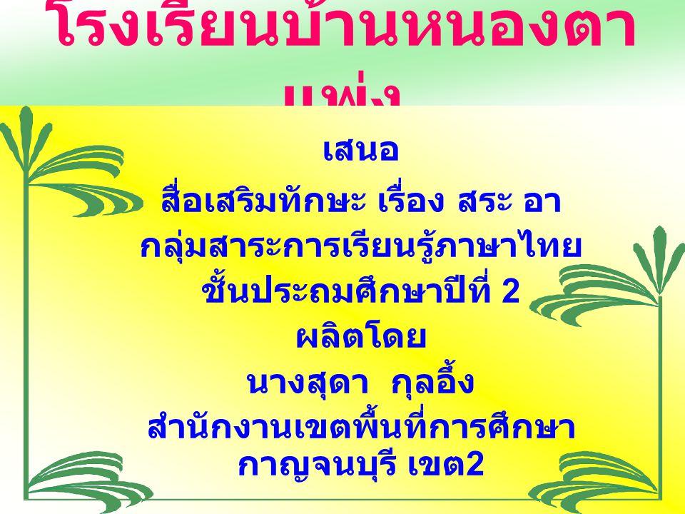 โรงเรียนบ้านหนองตา แพ่ง เสนอ สื่อเสริมทักษะ เรื่อง สระ อา กลุ่มสาระการเรียนรู้ภาษาไทย ชั้นประถมศึกษาปีที่ 2 ผลิตโดย นางสุดา กุลอึ้ง สำนักงานเขตพื้นที่