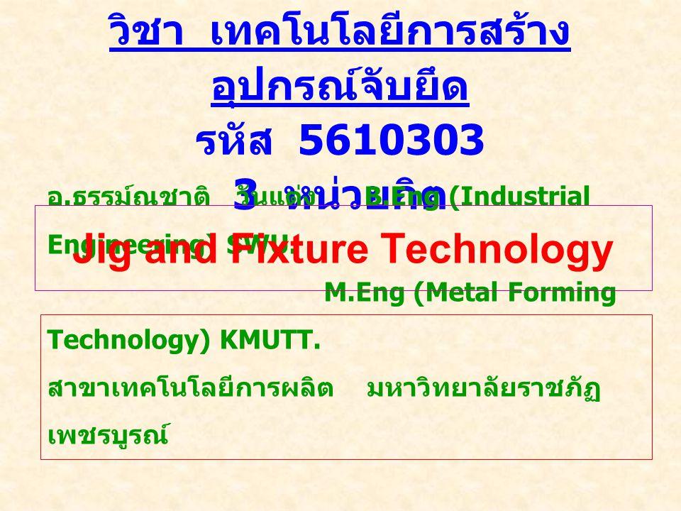 วิชา เทคโนโลยีการสร้าง อุปกรณ์จับยึด รหัส 5610303 3 หน่วยกิต อ. ธรรม์ณชาติ วันแต่ง B.Eng (Industrial Engineering) SWU. M.Eng (Metal Forming Technology