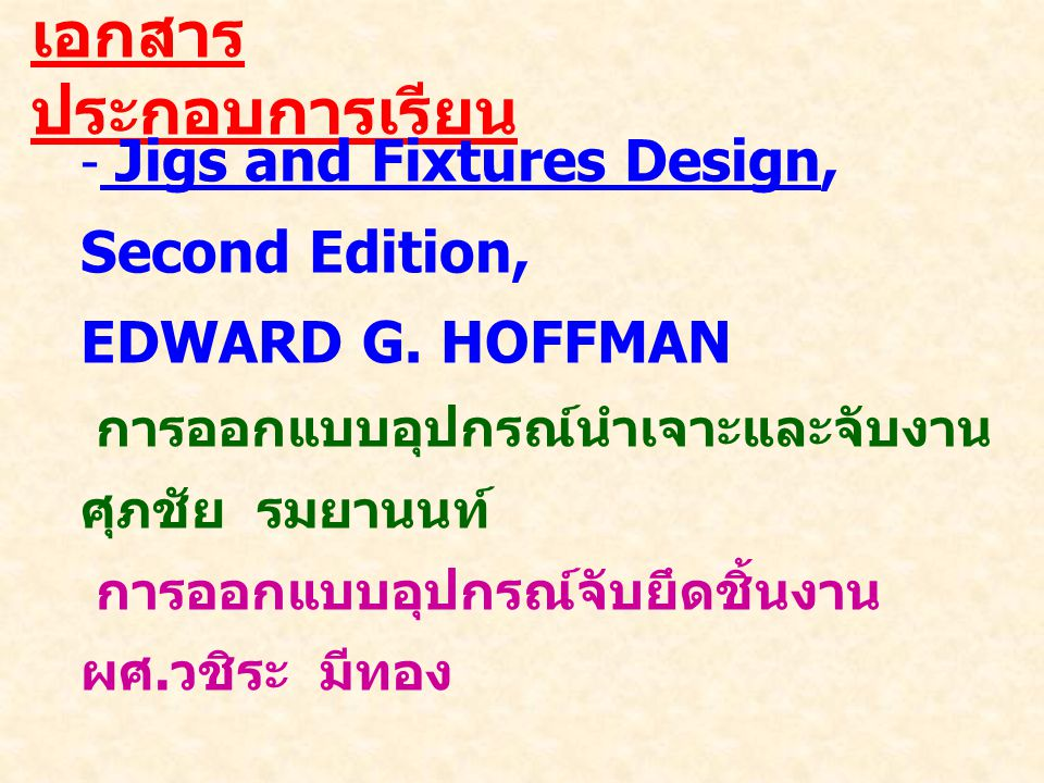 เนื้อหาวิชา chapter 1__Introductin_to_Jig_&_Fixture_Design chapter 2__Purpose of Tool design chapter 3__Types and Functions of Jigs chapter 4__Types and Functions of Fixtures chapter 5__Work holding chapter 6__Clamping and Work holding chapter 7__Supporting and Locating Principles chapter 8__Construction chapter 9__Initial Design chapter 10__Tool Drawing chapter 11__Design of Drill Jigs chapter 12__Design of Milling Fixture chapter 13__Modulae Fixture chapter 14__Design Economics chapter 15__Material of Jig & Fixture