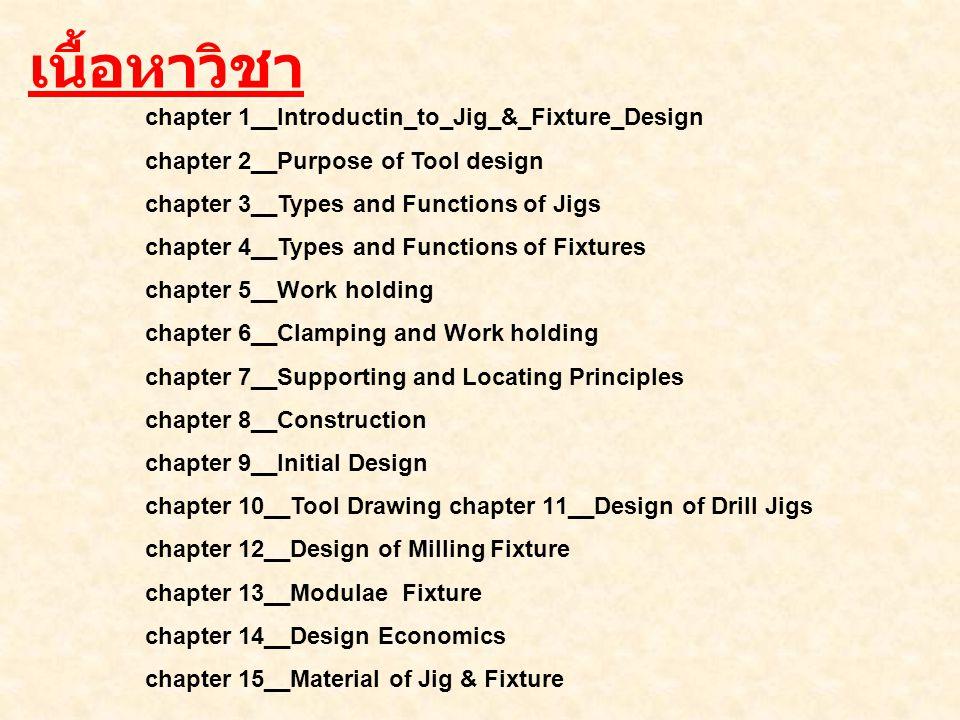 เนื้อหาวิชา chapter 1__Introductin_to_Jig_&_Fixture_Design chapter 2__Purpose of Tool design chapter 3__Types and Functions of Jigs chapter 4__Types a