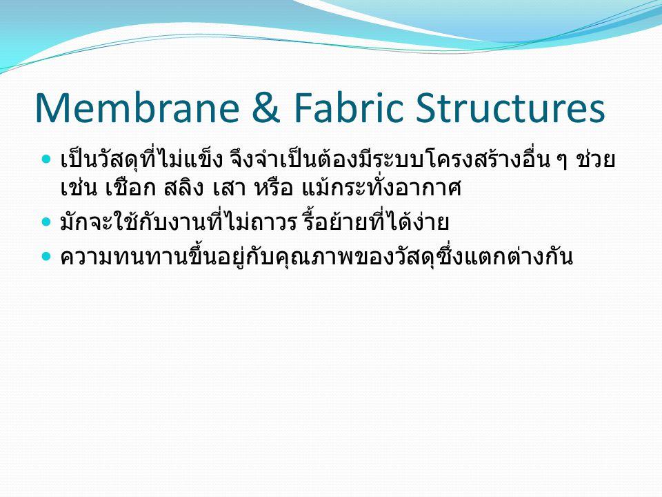 Membrane & Fabric Structures เป็นวัสดุที่ไม่แข็ง จึงจำเป็นต้องมีระบบโครงสร้างอื่น ๆ ช่วย เช่น เชือก สลิง เสา หรือ แม้กระทั่งอากาศ มักจะใช้กับงานที่ไม่ถาวร รื้อย้ายที่ได้ง่าย ความทนทานขึ้นอยู่กับคุณภาพของวัสดุซึ่งแตกต่างกัน