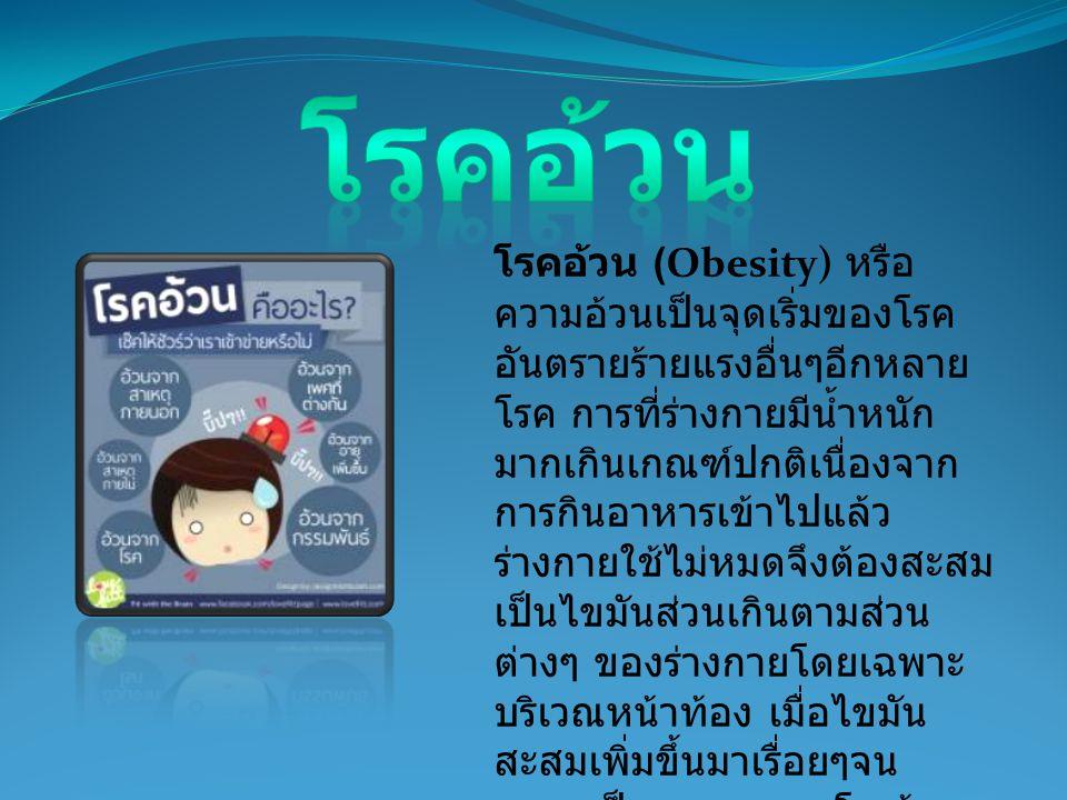 โรคอ้วน (Obesity) หรือ ความอ้วนเป็นจุดเริ่มของโรค อันตรายร้ายแรงอื่นๆอีกหลาย โรค การที่ร่างกายมีน้ำหนัก มากเกินเกณฑ์ปกติเนื่องจาก การกินอาหารเข้าไปแล้