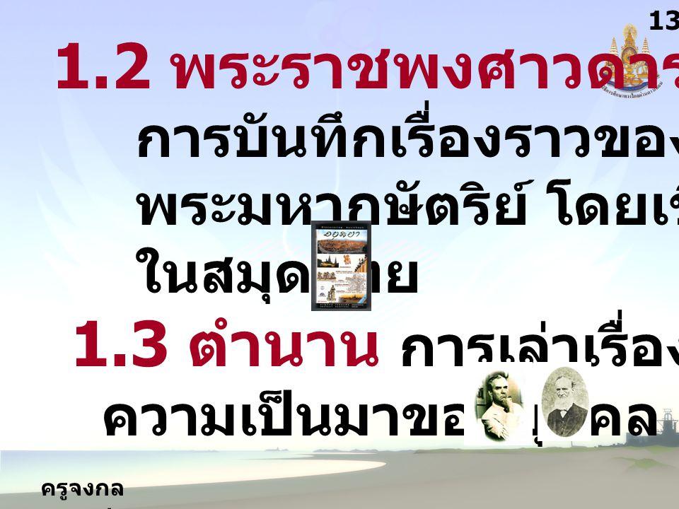 ครูจงกล กลางชล 1.2 พระราชพงศาวดาร การบันทึกเรื่องราวของ พระมหากษัตริย์ โดยเขียนลง ในสมุดไทย 1.3 ตำนาน การเล่าเรื่องราว ความเป็นมาของบุคคล 1313